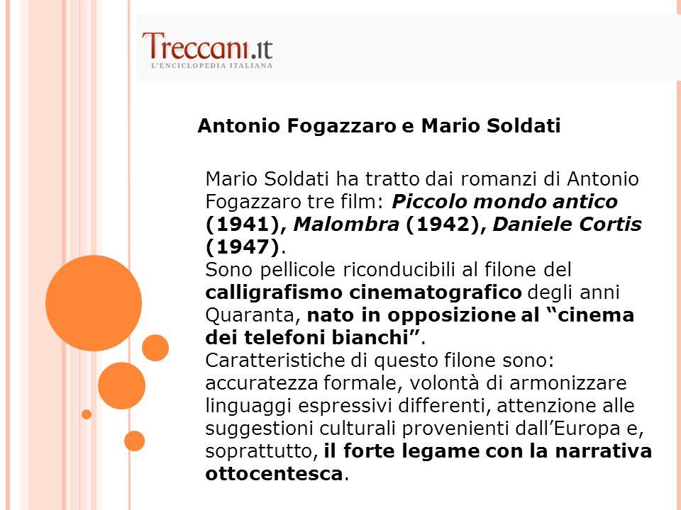 Mario Soldati ha tratto dai romanzi di Antonio Fogazzaro tre film: Piccolo mondo antico (1941), Malombra (1942), Daniele Cortis (1947).