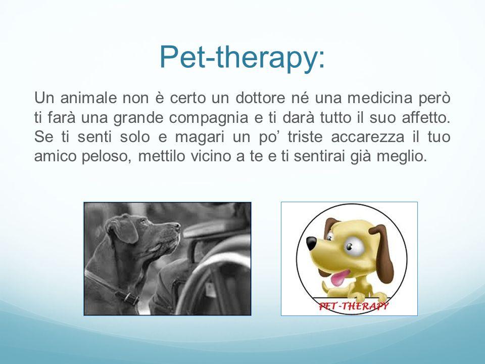 Pet-therapy: Un animale non è certo un dottore né una medicina però ti farà una grande compagnia e ti darà tutto il suo affetto. Se ti senti solo e ma
