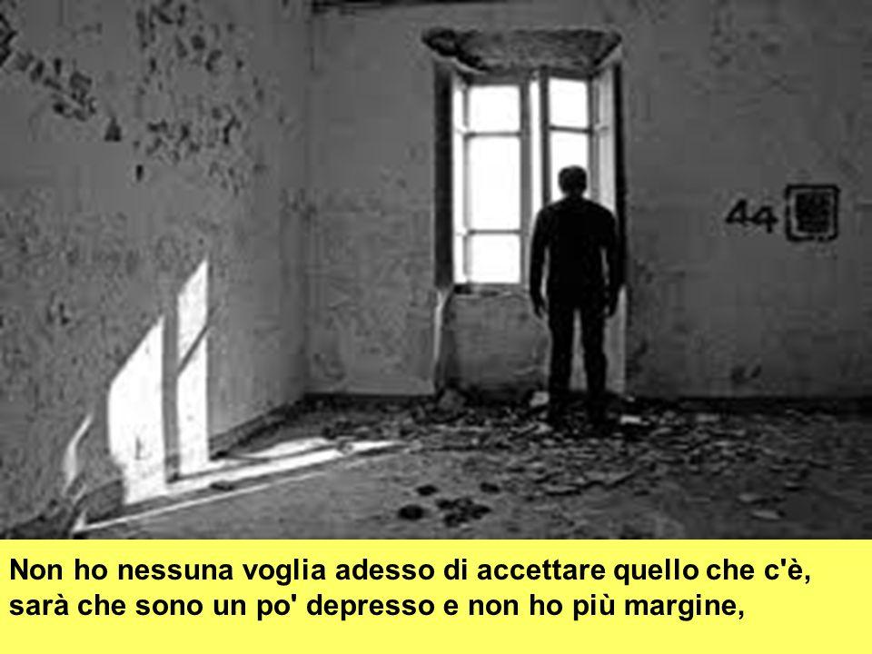 Non ho nessuna voglia adesso di accettare quello che c'è, sarà che sono un po' depresso e non ho più margine,