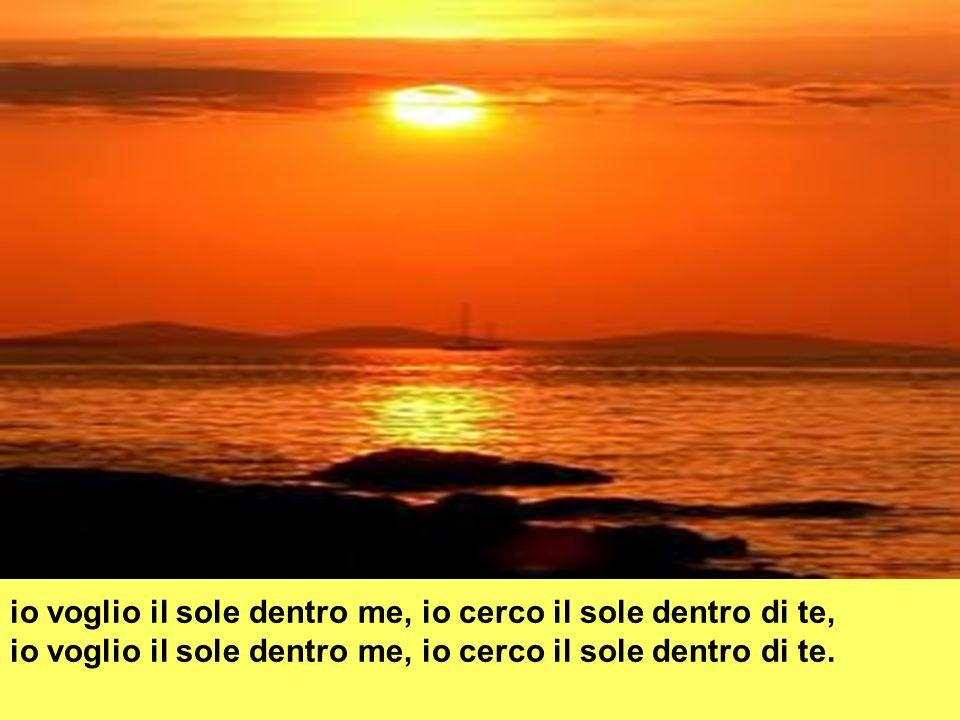 Io voglio il sole dentro di me, per ritrovarti ancora tra le mie braccia