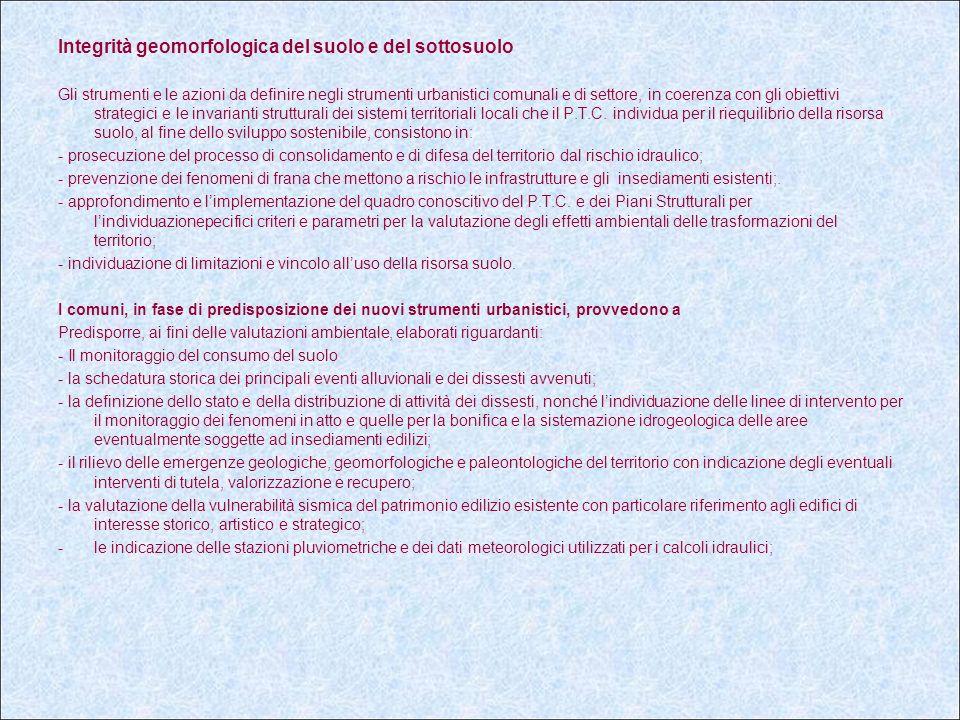 Integrità geomorfologica del suolo e del sottosuolo Gli strumenti e le azioni da definire negli strumenti urbanistici comunali e di settore, in coerenza con gli obiettivi strategici e le invarianti strutturali dei sistemi territoriali locali che il P.T.C.