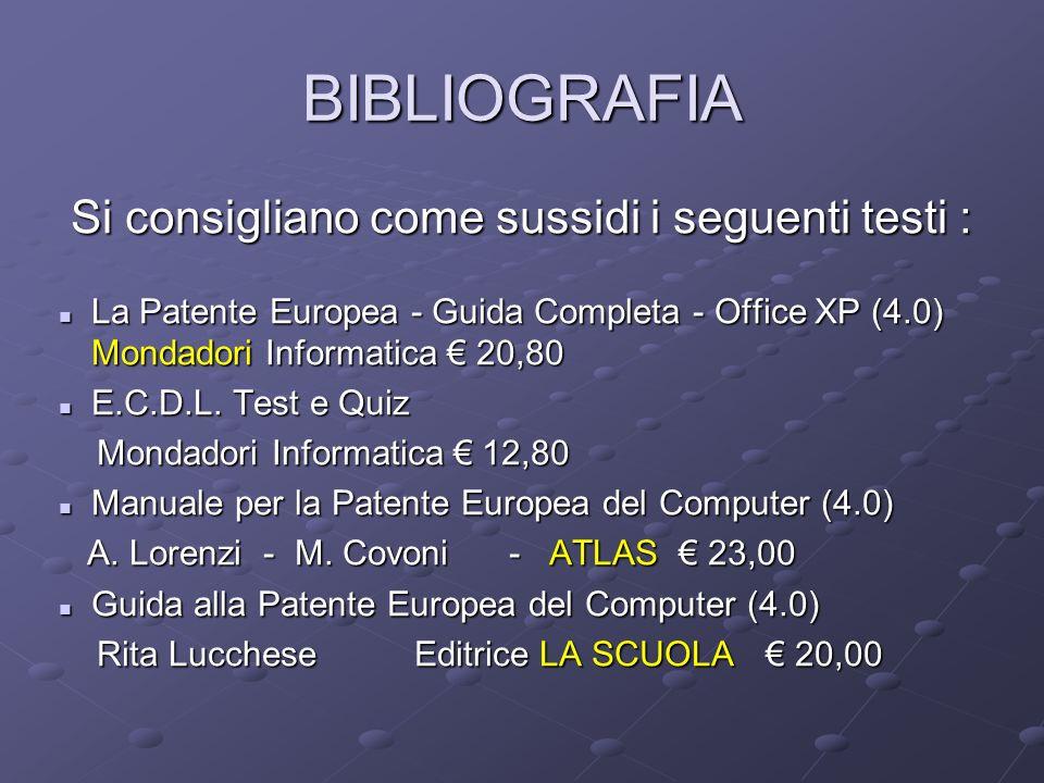 BIBLIOGRAFIA Si consigliano come sussidi i seguenti testi : Si consigliano come sussidi i seguenti testi : La Patente Europea - Guida Completa - Office XP (4.0) Mondadori Informatica € 20,80 La Patente Europea - Guida Completa - Office XP (4.0) Mondadori Informatica € 20,80 E.C.D.L.