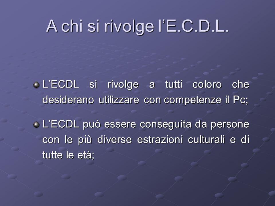 L'ECDL si rivolge a tutti coloro che desiderano utilizzare con competenze il Pc; L'ECDL può essere conseguita da persone con le più diverse estrazioni culturali e di tutte le età; A chi si rivolge l'E.C.D.L.