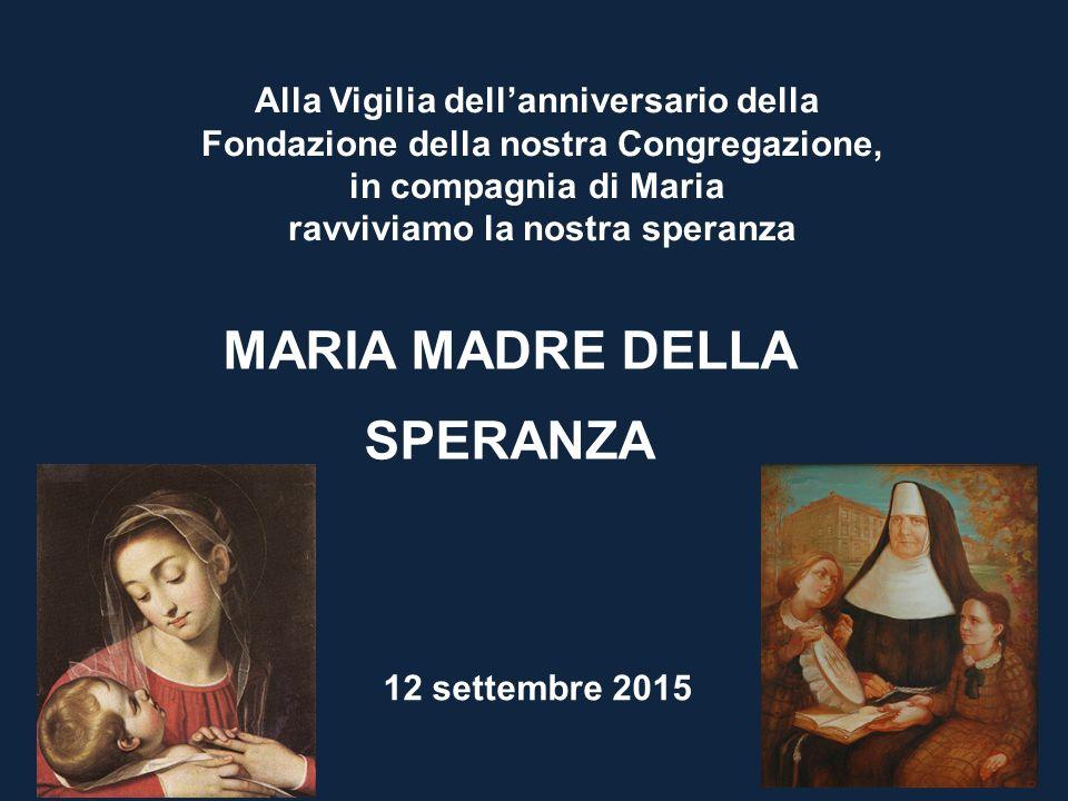 MARIA MADRE DELLA SPERANZA Alla Vigilia dell'anniversario della Fondazione della nostra Congregazione, in compagnia di Maria ravviviamo la nostra sper