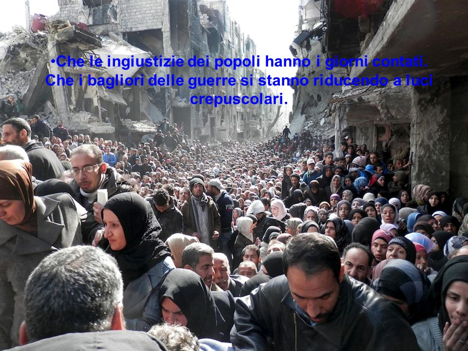 Che le ingiustizie dei popoli hanno i giorni contati. Che i bagliori delle guerre si stanno riducendo a luci crepuscolari.