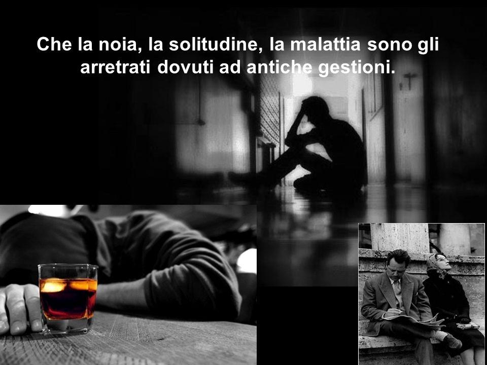 Che la noia, la solitudine, la malattia sono gli arretrati dovuti ad antiche gestioni.