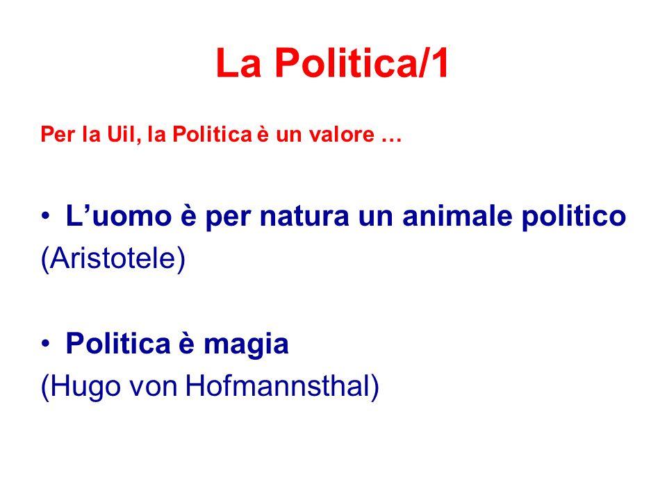 La Politica/1 Per la Uil, la Politica è un valore … L'uomo è per natura un animale politico (Aristotele) Politica è magia (Hugo von Hofmannsthal)