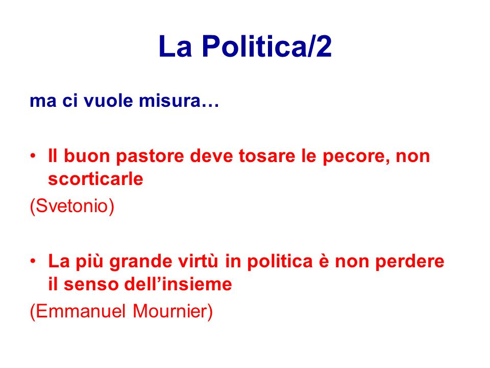 La Politica/2 ma ci vuole misura… Il buon pastore deve tosare le pecore, non scorticarle (Svetonio) La più grande virtù in politica è non perdere il senso dell'insieme (Emmanuel Mournier)