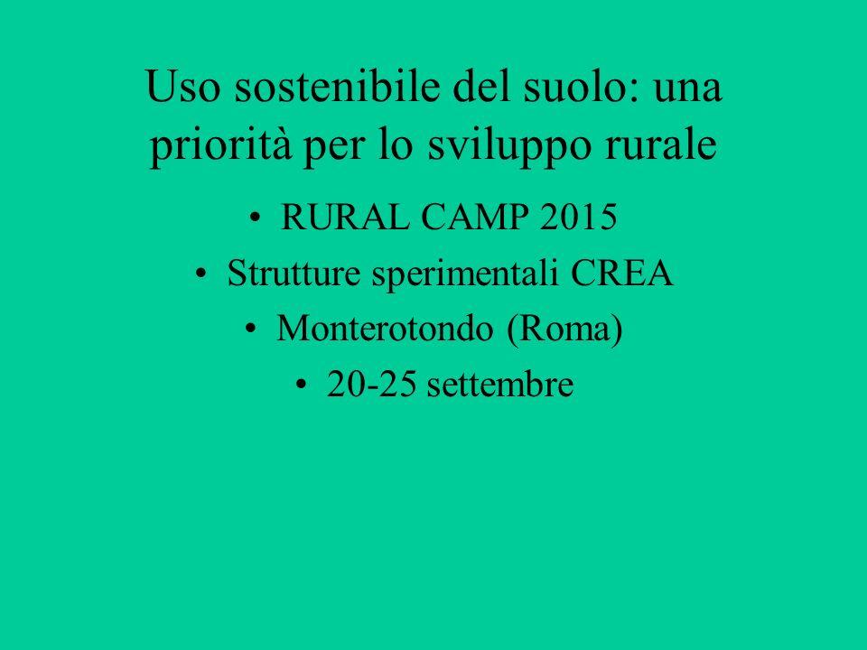 Uso sostenibile del suolo: una priorità per lo sviluppo rurale RURAL CAMP 2015 Strutture sperimentali CREA Monterotondo (Roma) 20-25 settembre