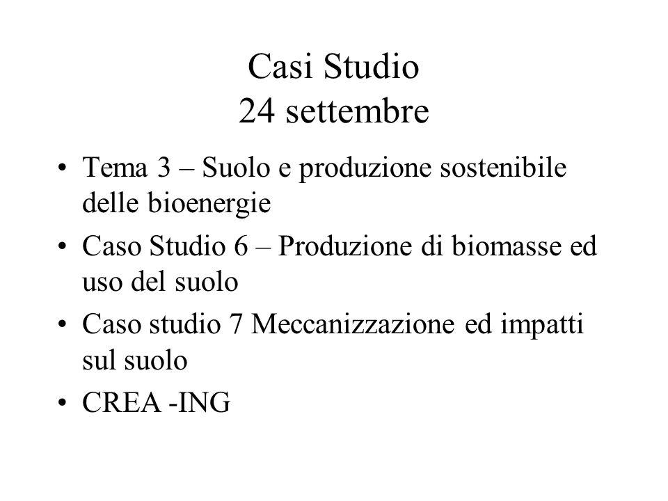 Casi Studio 24 settembre Tema 3 – Suolo e produzione sostenibile delle bioenergie Caso Studio 6 – Produzione di biomasse ed uso del suolo Caso studio 7 Meccanizzazione ed impatti sul suolo CREA -ING
