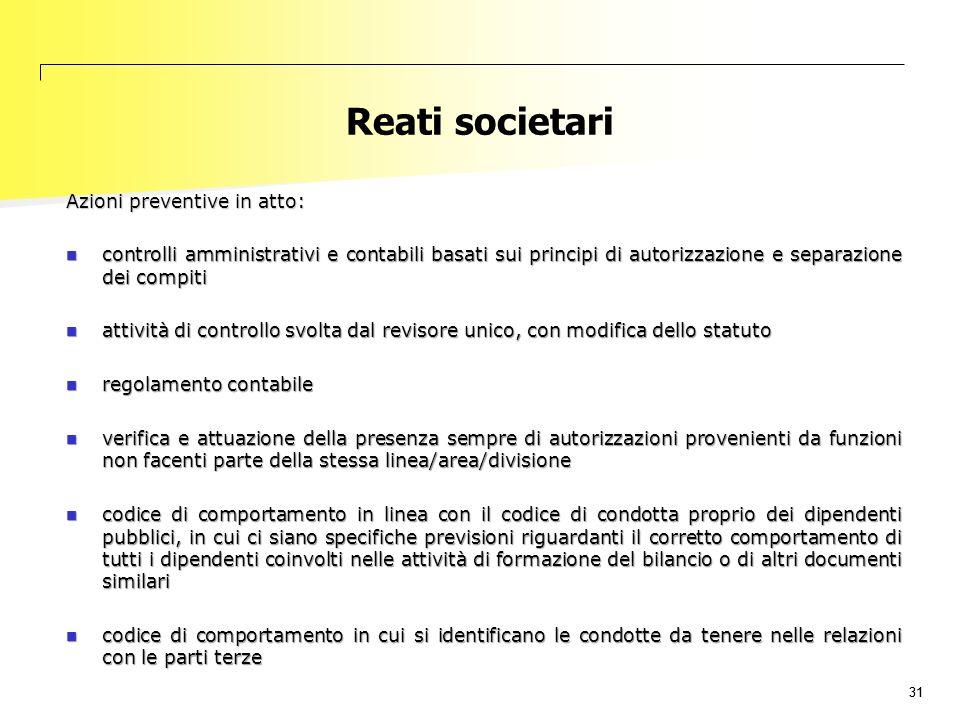 31 Reati societari Azioni preventive in atto: controlli amministrativi e contabili basati sui principi di autorizzazione e separazione dei compiti con