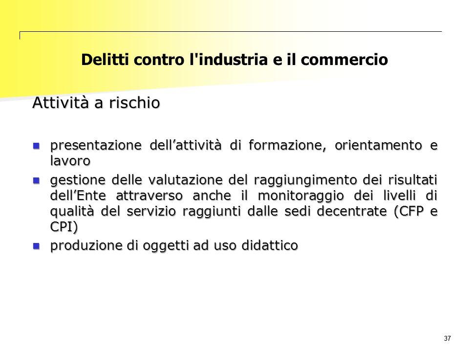 37 Delitti contro l'industria e il commercio Attività a rischio presentazione dell'attività di formazione, orientamento e lavoro presentazione dell'at
