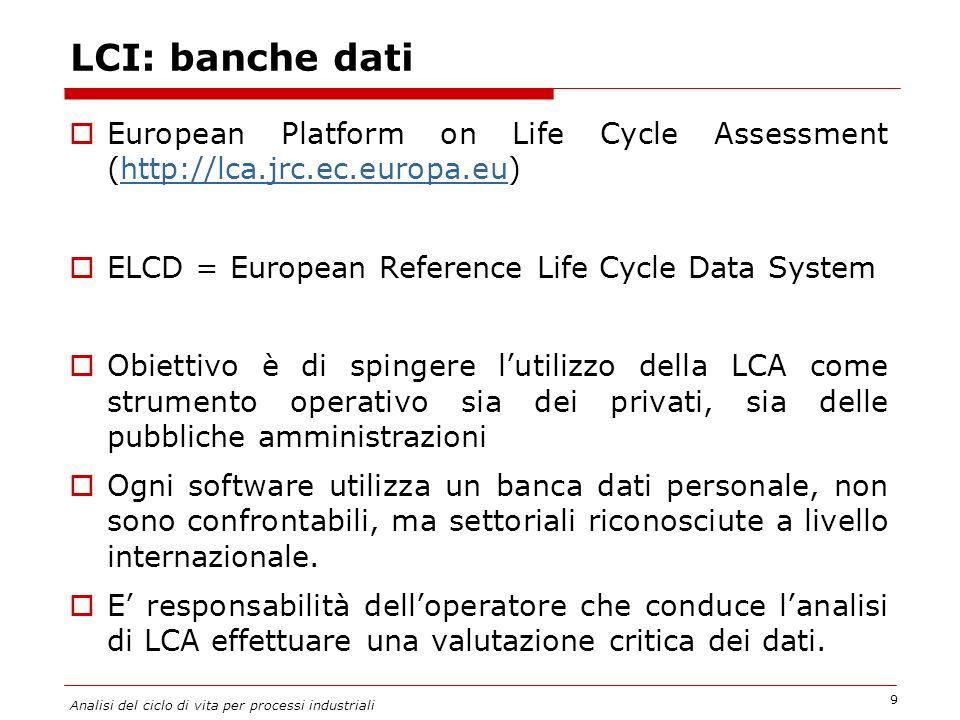 LCI: banche dati  European Platform on Life Cycle Assessment (http://lca.jrc.ec.europa.eu)http://lca.jrc.ec.europa.eu  ELCD = European Reference Life Cycle Data System  Obiettivo è di spingere l'utilizzo della LCA come strumento operativo sia dei privati, sia delle pubbliche amministrazioni  Ogni software utilizza un banca dati personale, non sono confrontabili, ma settoriali riconosciute a livello internazionale.