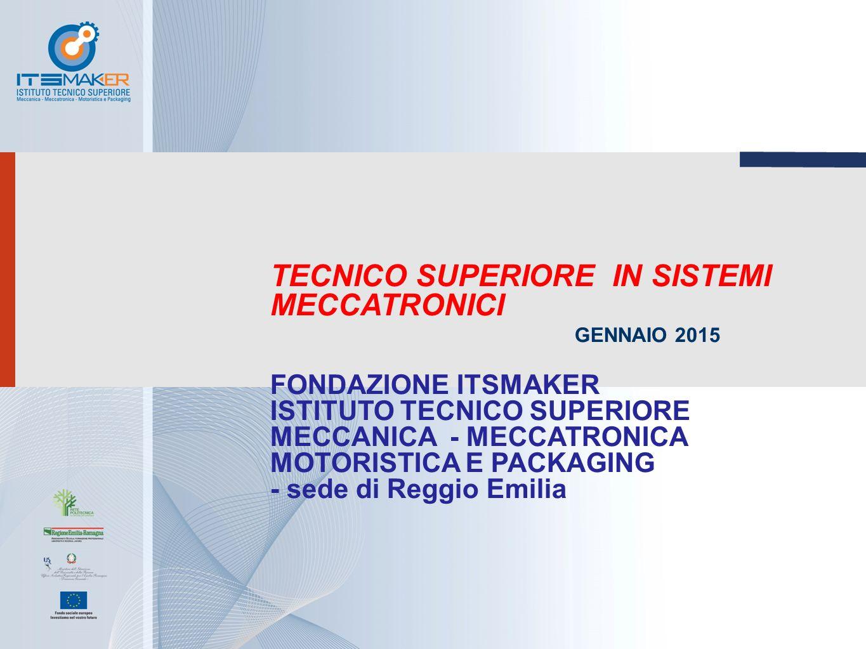TECNICO SUPERIORE IN SISTEMI MECCATRONICI GENNAIO 2015 FONDAZIONE ITSMAKER ISTITUTO TECNICO SUPERIORE MECCANICA - MECCATRONICA MOTORISTICA E PACKAGING - sede di Reggio Emilia