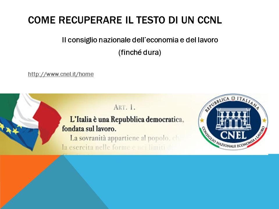 COME RECUPERARE IL TESTO DI UN CCNL Il consiglio nazionale dell'economia e del lavoro (finché dura) http://www.cnel.it/home