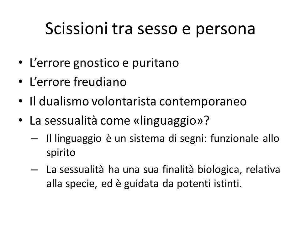 Scissioni tra sesso e persona L'errore gnostico e puritano L'errore freudiano Il dualismo volontarista contemporaneo La sessualità come «linguaggio»?