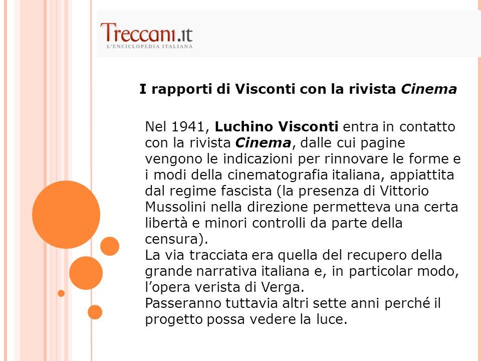 Nel 1941, Luchino Visconti entra in contatto con la rivista Cinema, dalle cui pagine vengono le indicazioni per rinnovare le forme e i modi della cinematografia italiana, appiattita dal regime fascista (la presenza di Vittorio Mussolini nella direzione permetteva una certa libertà e minori controlli da parte della censura).