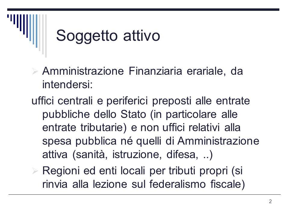 2 Soggetto attivo  Amministrazione Finanziaria erariale, da intendersi: uffici centrali e periferici preposti alle entrate pubbliche dello Stato (in