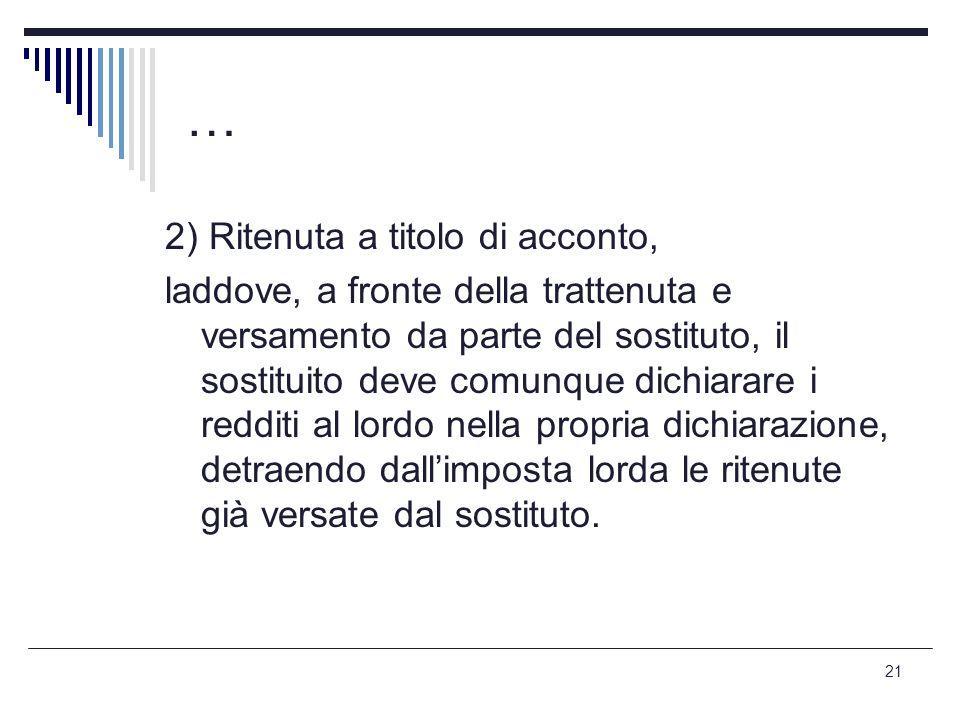 21 … 2) Ritenuta a titolo di acconto, laddove, a fronte della trattenuta e versamento da parte del sostituto, il sostituito deve comunque dichiarare i