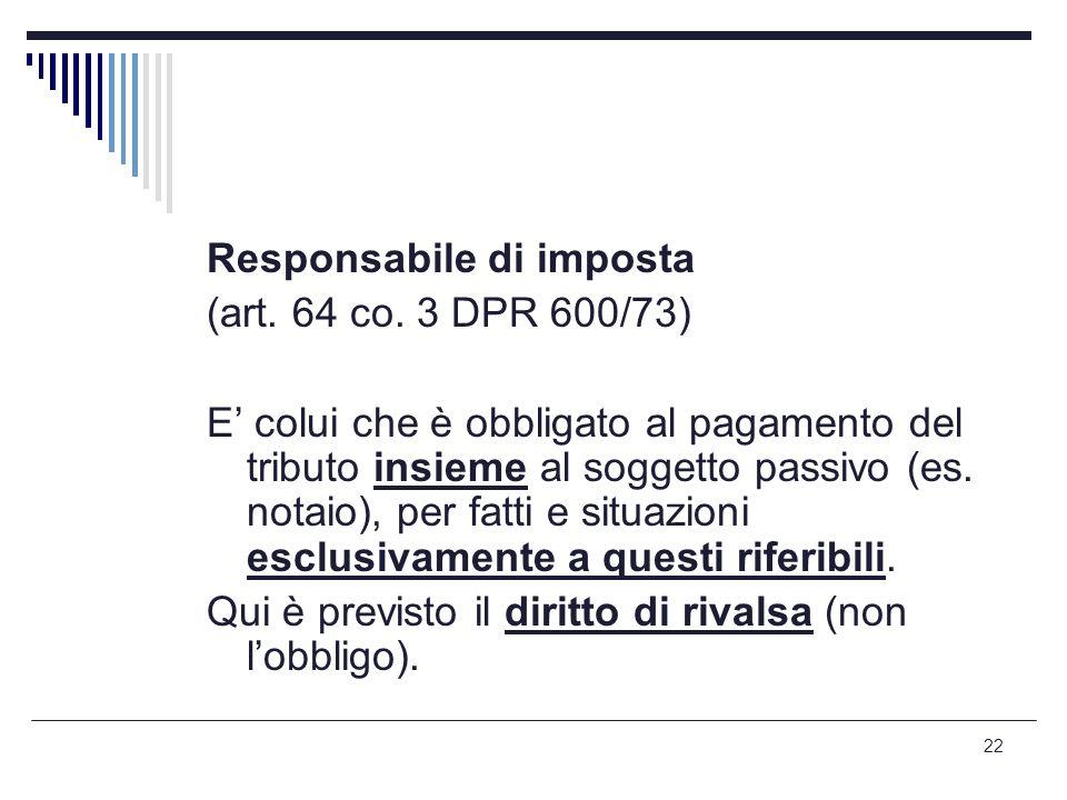 22 Responsabile di imposta (art. 64 co. 3 DPR 600/73) E' colui che è obbligato al pagamento del tributo insieme al soggetto passivo (es. notaio), per