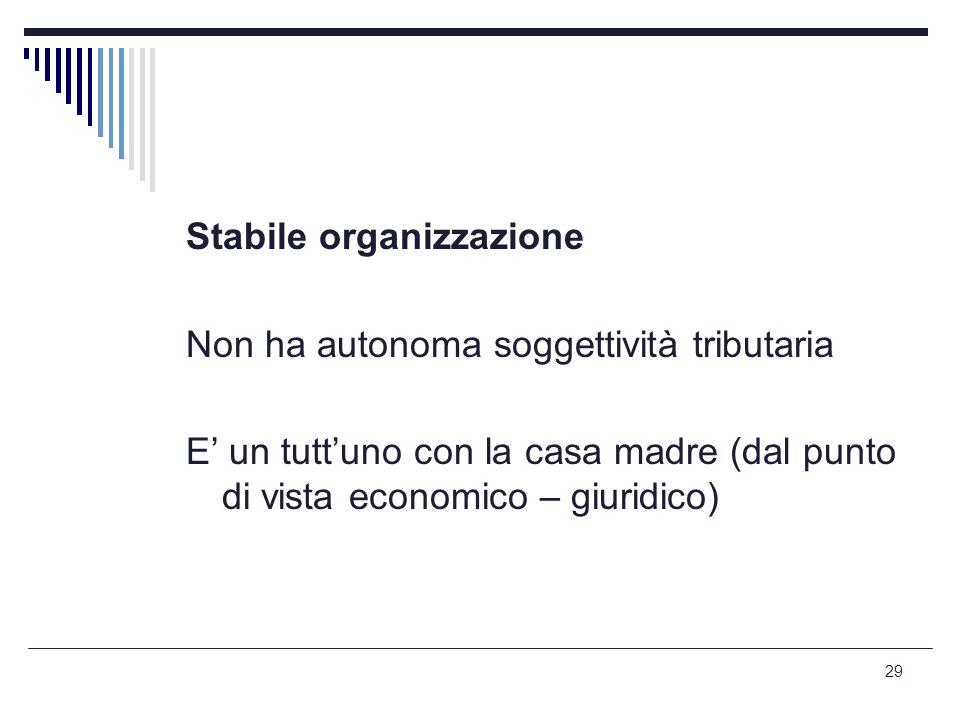 29 Stabile organizzazione Non ha autonoma soggettività tributaria E' un tutt'uno con la casa madre (dal punto di vista economico – giuridico)