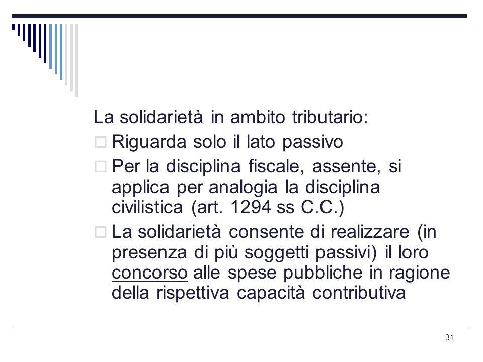 31 La solidarietà in ambito tributario:  Riguarda solo il lato passivo  Per la disciplina fiscale, assente, si applica per analogia la disciplina ci