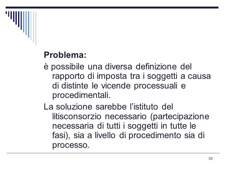 39 Problema: è possibile una diversa definizione del rapporto di imposta tra i soggetti a causa di distinte le vicende processuali e procedimentali. L