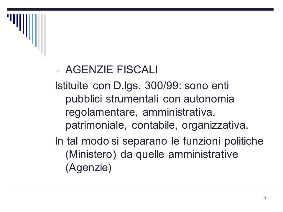5  AGENZIE FISCALI Istituite con D.lgs. 300/99: sono enti pubblici strumentali con autonomia regolamentare, amministrativa, patrimoniale, contabile,