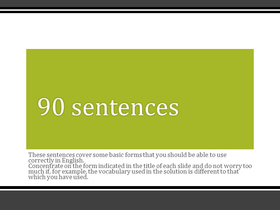 These sentences cover some basic forms that you should be able to use correctly in English.
