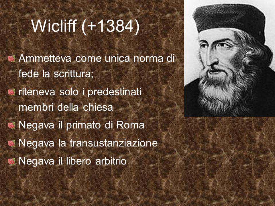 Wicliff (+1384) Ammetteva come unica norma di fede la scrittura; riteneva solo i predestinati membri della chiesa Negava il primato di Roma Negava la
