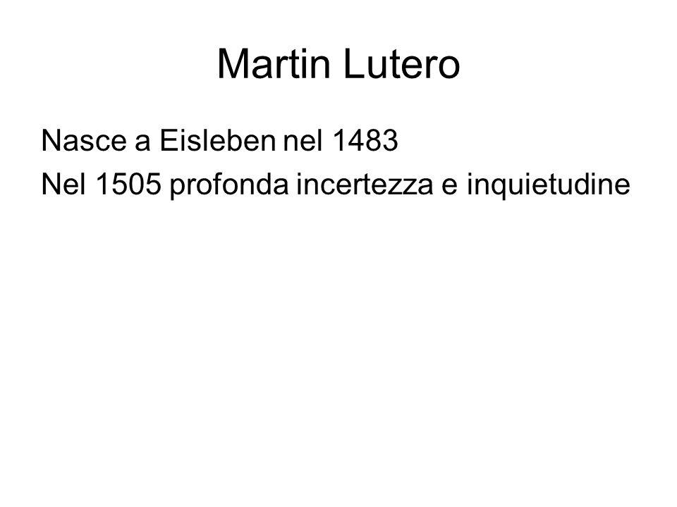 Martin Lutero Nasce a Eisleben nel 1483 Nel 1505 profonda incertezza e inquietudine