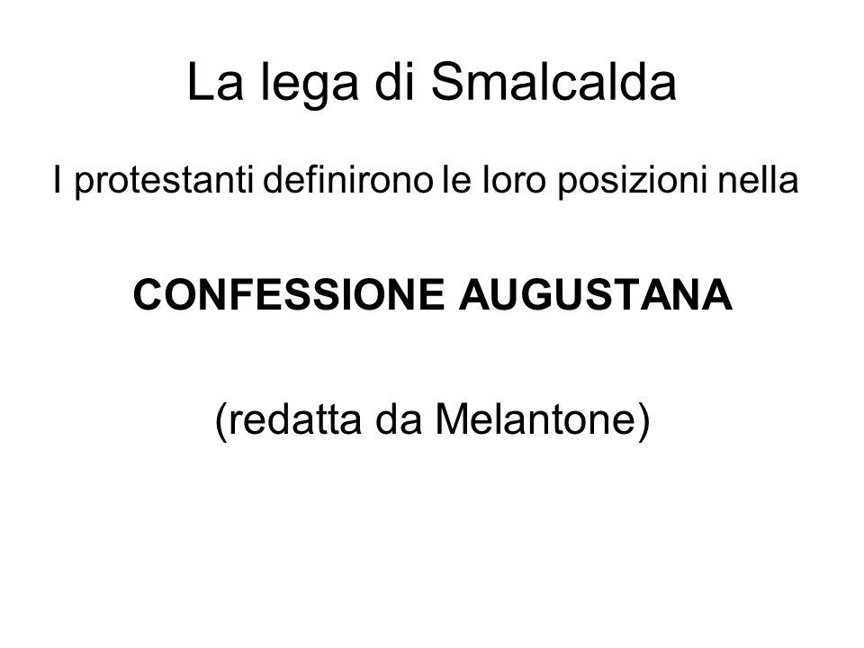 La lega di Smalcalda I protestanti definirono le loro posizioni nella CONFESSIONE AUGUSTANA (redatta da Melantone)