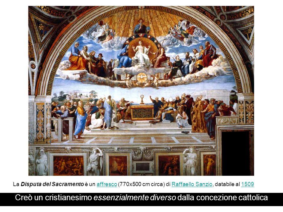 Creò un cristianesimo essenzialmente diverso dalla concezione cattolica La Disputa del Sacramento è un affresco (770x500 cm circa) di Raffaello Sanzio