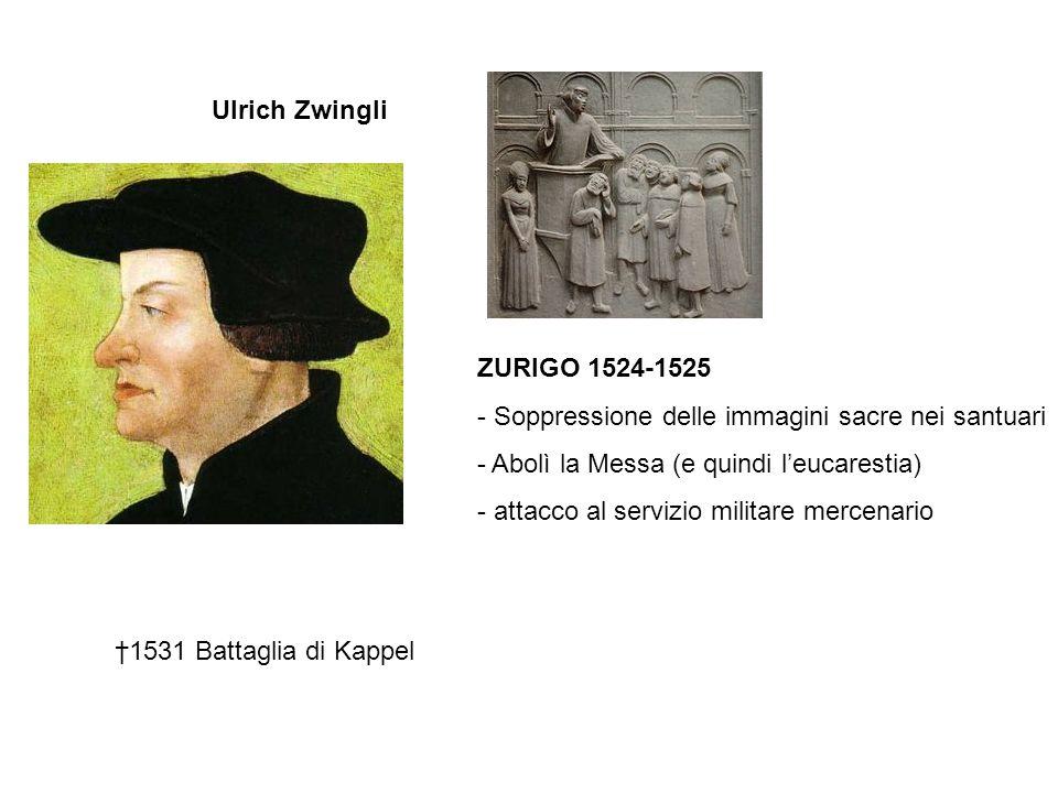 Ulrich Zwingli ZURIGO 1524-1525 - Soppressione delle immagini sacre nei santuari - Abolì la Messa (e quindi l'eucarestia) - attacco al servizio milita