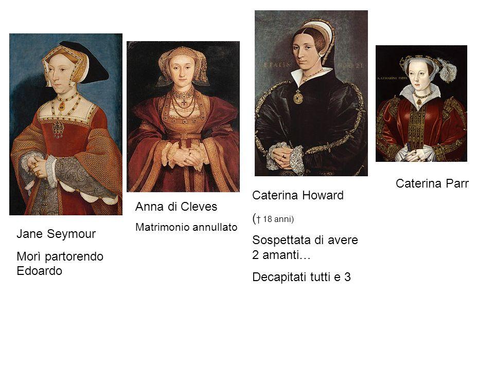 Anna di Cleves Matrimonio annullato Jane Seymour Morì partorendo Edoardo Caterina Howard ( † 18 anni) Sospettata di avere 2 amanti… Decapitati tutti e