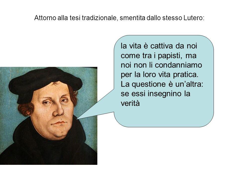 Attorno alla tesi tradizionale, smentita dallo stesso Lutero: la vita è cattiva da noi come tra i papisti, ma noi non li condanniamo per la loro vita