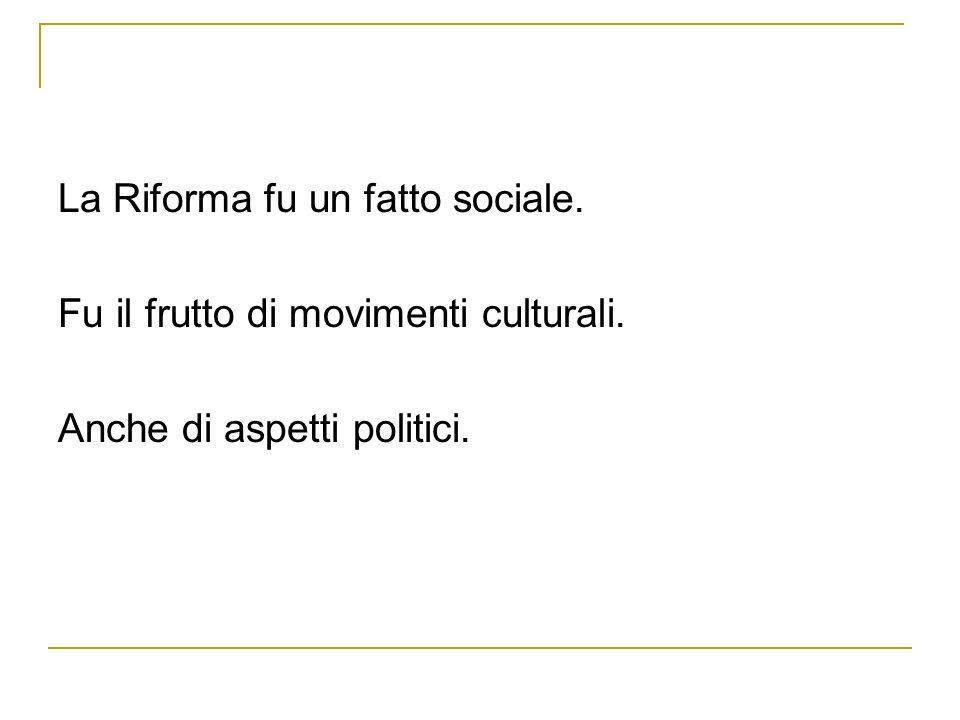 La Riforma fu un fatto sociale. Fu il frutto di movimenti culturali. Anche di aspetti politici.