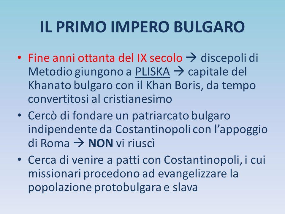 IL PRIMO IMPERO BULGARO Fine anni ottanta del IX secolo  discepoli di Metodio giungono a PLISKA  capitale del Khanato bulgaro con il Khan Boris, da