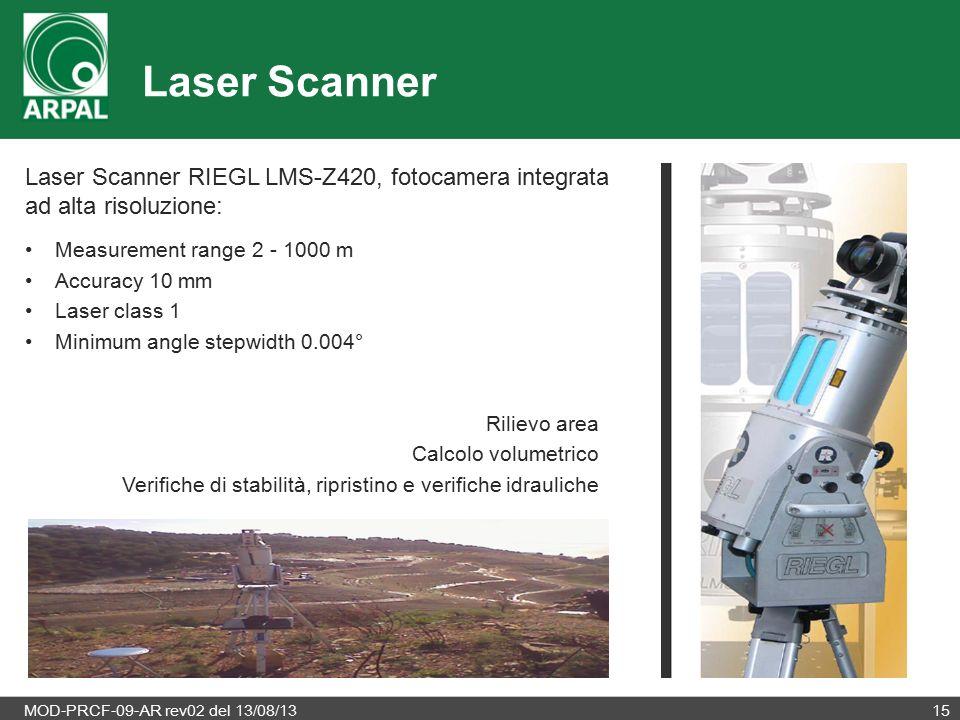MOD-PRCF-09-AR rev02 del 13/08/1315 Laser Scanner Laser Scanner RIEGL LMS-Z420, fotocamera integrata ad alta risoluzione: Measurement range 2 - 1000 m Accuracy 10 mm Laser class 1 Minimum angle stepwidth 0.004° Rilievo area Calcolo volumetrico Verifiche di stabilità, ripristino e verifiche idrauliche
