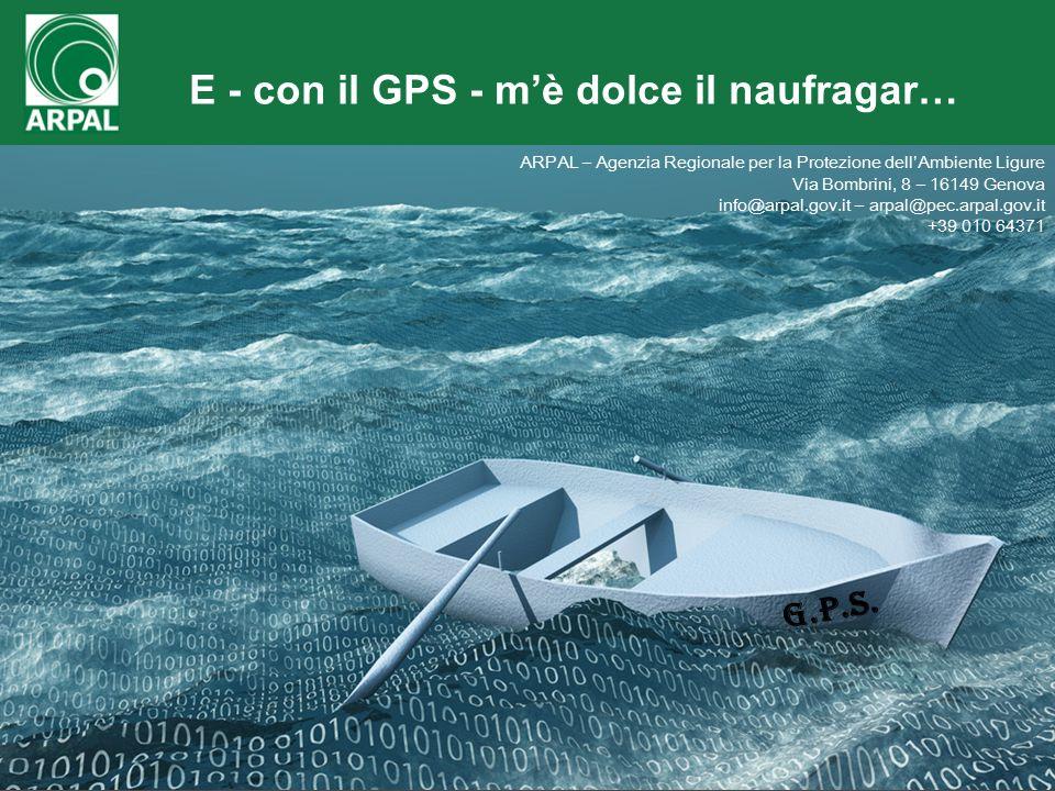 MOD-PRCF-09-AR rev02 del 13/08/1321 E - con il GPS - m'è dolce il naufragar… G.P.S. ARPAL – Agenzia Regionale per la Protezione dell'Ambiente Ligure V