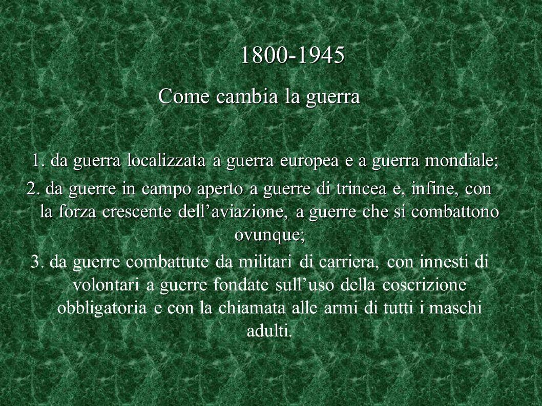 1800-1945 Come cambia la guerra 1. da guerra localizzata a guerra europea e a guerra mondiale; 1. da guerra localizzata a guerra europea e a guerra mo