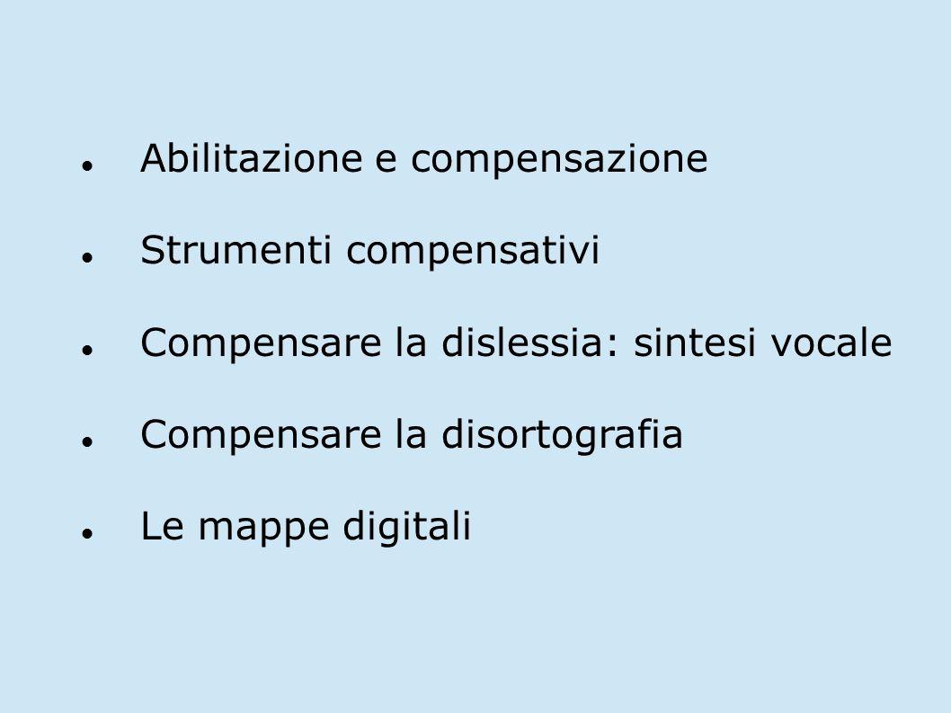 Abilitazione e compensazione Strumenti compensativi Compensare la dislessia: sintesi vocale Compensare la disortografia Le mappe digitali