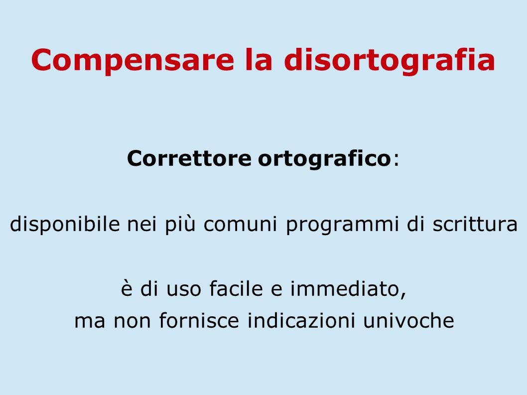 Correttore ortografico: disponibile nei più comuni programmi di scrittura è di uso facile e immediato, ma non fornisce indicazioni univoche Compensare