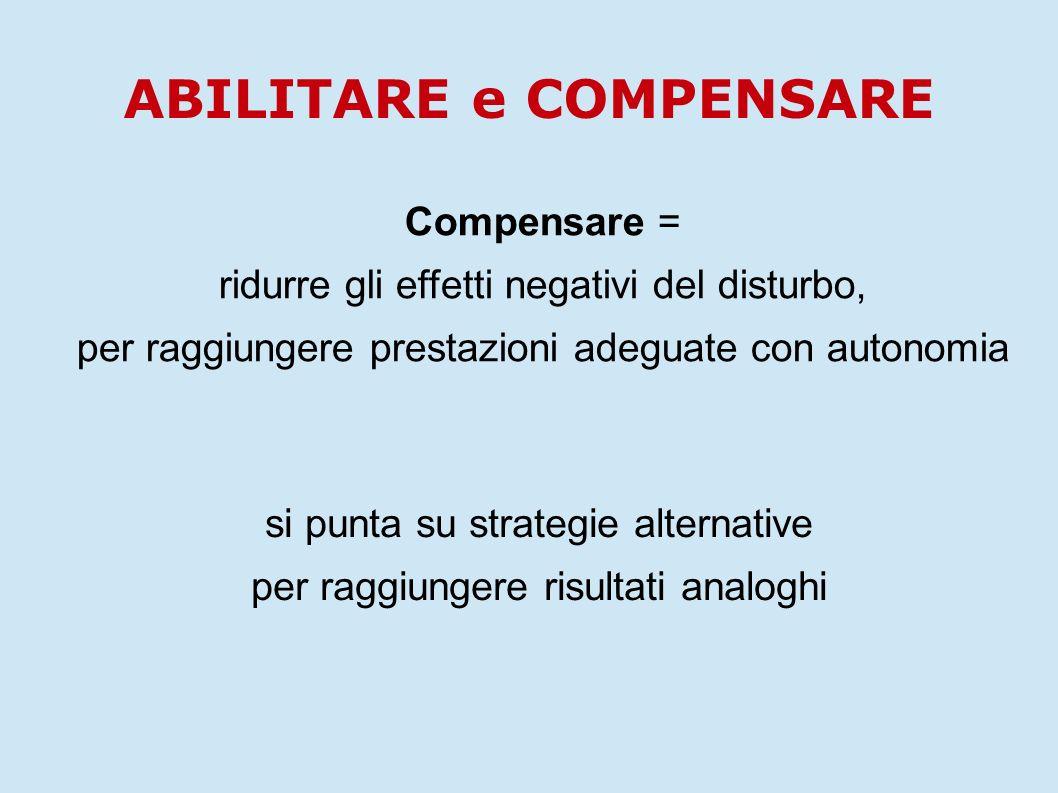 si punta su strategie alternative per raggiungere risultati analoghi Compensare = ridurre gli effetti negativi del disturbo, per raggiungere prestazio