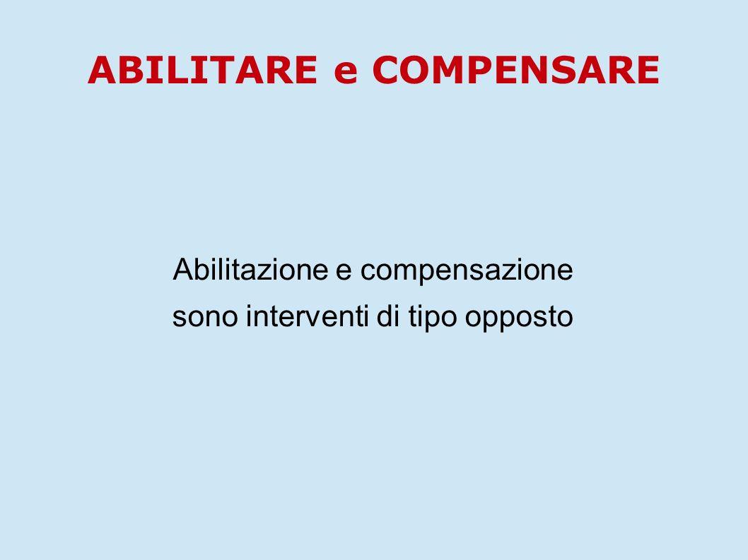 Abilitazione e compensazione sono interventi di tipo opposto ABILITARE e COMPENSARE