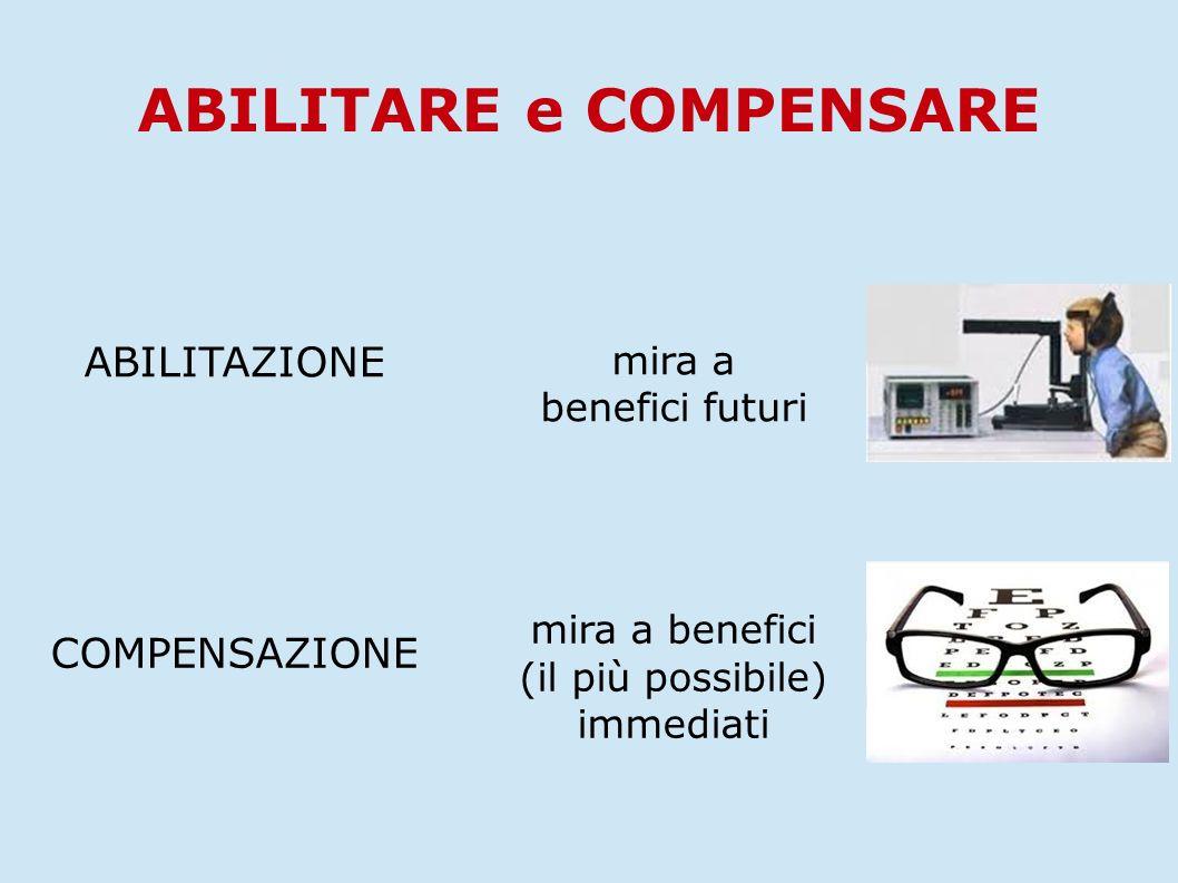 ABILITARE e COMPENSARE ABILITAZIONE mira a benefici futuri COMPENSAZIONE mira a benefici (il più possibile) immediati