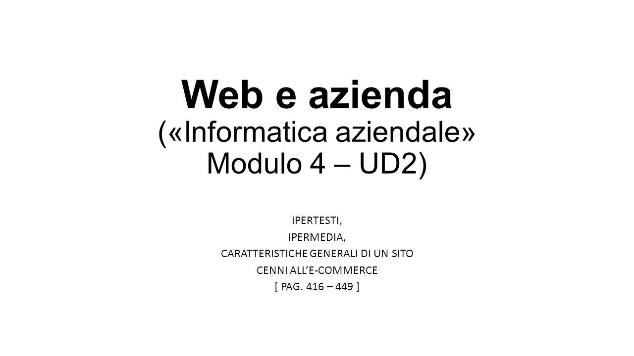 Web e azienda («Informatica aziendale» Modulo 4 – UD2) IPERTESTI, IPERMEDIA, CARATTERISTICHE GENERALI DI UN SITO CENNI ALL'E-COMMERCE [ PAG. 416 – 449