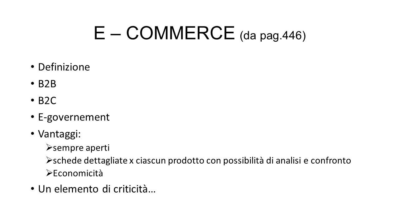 E – COMMERCE (da pag.446) Definizione B2B B2C E-governement Vantaggi:  sempre aperti  schede dettagliate x ciascun prodotto con possibilità di anali