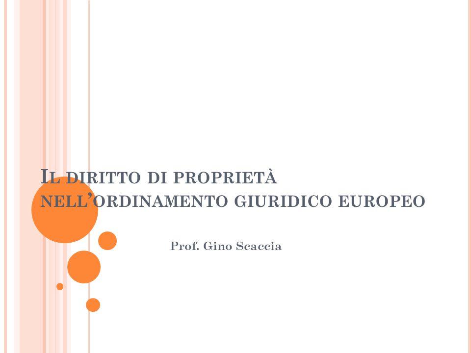 I L DIRITTO DI PROPRIETÀ NELL ' ORDINAMENTO GIURIDICO EUROPEO Prof. Gino Scaccia