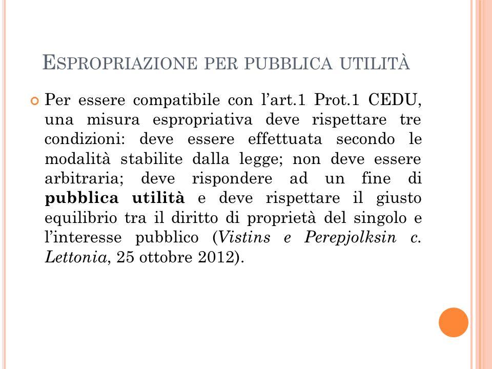E SPROPRIAZIONE PER PUBBLICA UTILITÀ Per essere compatibile con l'art.1 Prot.1 CEDU, una misura espropriativa deve rispettare tre condizioni: deve essere effettuata secondo le modalità stabilite dalla legge; non deve essere arbitraria; deve rispondere ad un fine di pubblica utilità e deve rispettare il giusto equilibrio tra il diritto di proprietà del singolo e l'interesse pubblico ( Vistins e Perepjolksin c.